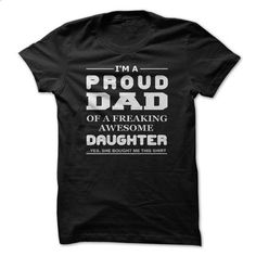 Proud Dad Of A Freaking Awesome Daughter - make your own t shirt #hoodie #fashion