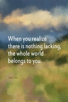 Daily Quotation for February 20, 2014 #quote #quoteoftheday When you realize there is nothing lacking, the whole world belongs to you. - Lao Tzu