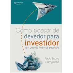 Como Passar de Devedor Para Investidor: um Guia de Finanças Pessoais - Fabio Sousa e Samy Dana