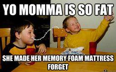 Yo momma is so fat She made her memory foam mattress forget