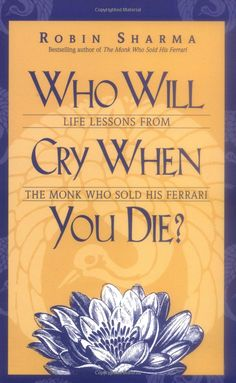 Who Will Cry When You Die? Life Lessons from the Monk Who Sold His Ferrari: Robin Sharma: 9781401900120: Amazon.com: Books