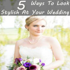 5 Ways To Look Stylish At Your Wedding