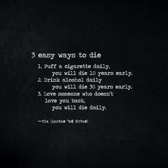 3 easy ways to die Puff a cigarette daily you will die 10 years early. Drink alcohol daily you will die 30 years early. Love someone who doesnt love you back you will die daily. Doing Me Quotes, Great Quotes, Inspirational Quotes, Motivational, Words Quotes, Wise Words, Life Quotes, Sayings, Galileo Galileo