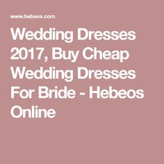 Wedding Dresses 2017, Buy Cheap Wedding Dresses For Bride - Hebeos Online