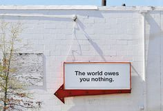 The world owes you                   . -  this isn't happiness™