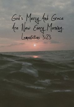 """…His compassions never fail. They are new every morning; Great is Your faithfulness"" (Lamentations 3:22-23, NAS)."