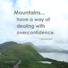 """Mountains have a way of dealing with  overconfidence. ~ Hermann Buhl #quote"