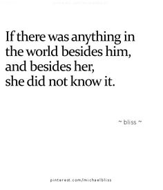 If there was anything in the world besides him, and besides her, she did not know it.