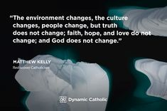 """""""The environment changes, the culture changes, people change, but truth does not change; faith, hope, and love do not change; and God does not change."""" Matthew Kelly, Rediscover Catholicism"""