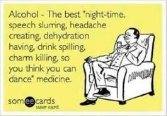 """Alcohol - The best """"night-time, speech slurring, headache creating, dehydration having, drink spilling, charm killing, so you think you can dance"""" medicine."""