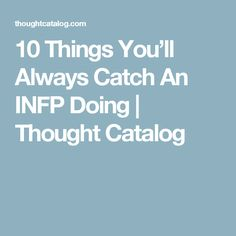 10 Things You'll Always Catch An INFP Doing | Thought Catalog
