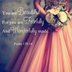 I am wonderfully made and so are you! Jesus is the artist who never makes mistakes. All women are beautiful no matter what they are or have.