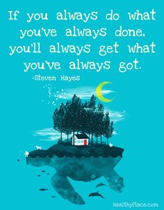 Positive quote: If you always do what you've always done, you'll always get what you've always got.   www.HealthyPlace.com