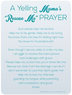 A prayer for an angry, yelling mom. Father God, just as You are kind, gentle, forgiving, comforting, patient, loving to me. I ask, I pray that I am the same to my children. Guard my tongue, Lord. In Jesus Holy name Amen!