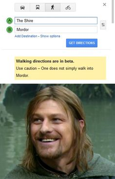 "What do you mean I can't go to Mordor? ""One does not simply walk into Mordor""....and yes, Google maps totally says that!"