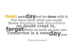 Finish each day and be done with it~I need constant reminders for this one!