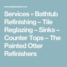 Services « Bathtub Refinishing – Tile Reglazing – Sinks – Counter Tops – The Painted Otter Refinishers