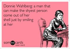 Donnie Wahlberg: a man that can make the shyest person come out of her shell just by smiling at her.