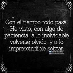 Con el tiempo todo pasa. He visto, con algo de paciencia, a lo inolvidable volverse olvido, y a lo imprescindible sobrar. #frases