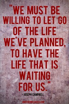 We must be willing to let go of the life we've planned, to have the life that is waiting for us.