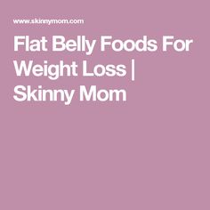 Flat Belly Foods For Weight Loss | Skinny Mom
