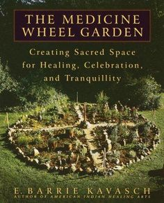The Medicine Wheel Garden: Creating Sacred Space for Healing, Celebration, and Tranquility