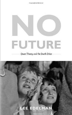 No Future: Queer Theory and the Death Drive (Series Q) by Lee Edelman http://www.amazon.com/dp/0822333694/ref=cm_sw_r_pi_dp_e.tmub04YNPWJ