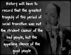 History will have to record that the greatest tragedy of this period of social transition was not the strident clamor of the bad people, but the appalling silence of the good people. ~ Martin Luther King, Jr.