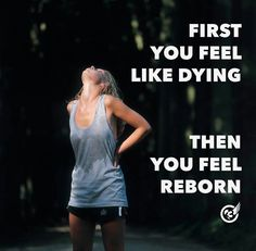 First you feel like dying, then you feel reborn.