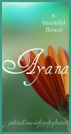Baby Names Baby Girl Name: Ayana or Ayanna. Meaning: Beautiful Flower. Origin: Swahili. w...