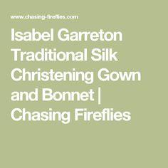 Isabel Garreton Traditional Silk Christening Gown and Bonnet                      | Chasing Fireflies