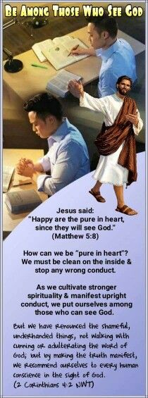"""Jesus said:  """"Happy are the pure in heart, since they will see God.""""  (Matthew 5:8)   How can we be """"pure in heart""""?  We must be clean on the inside & stop any wrong conduct.  As we cultivate stronger spirituality & manifest upright conduct, we put ourselves among those who can see God.  But we have renounced the shameful, underhanded things, not walking with cunning or adulterating the word of God;but by making the truth manifest, we recommend ourselves to every human conscience in the…"""