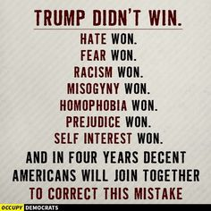 Trump didn't win. Hate, fear, racism, misogyny, prejudice, self interest won. And in four years decent Americans will join together to correct this mistake.