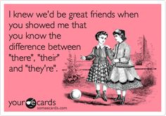 Funny Friendship Ecard: I knew we'd be great friends when you showed me that you know the difference between 'there', 'their' and 'they're'.