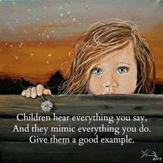 Children hear everything you say and mimic everything you do. Give them a good example.