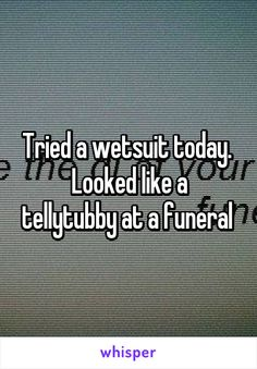 Tried a wetsuit today.  Looked like a tellytubby at a funeral