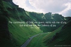 The commands of God are given, not to rob me of joy, but lead me into the fullness of joy.