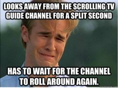 1990's problems. Without fail I always turned on the tv guide channel a SECOND after they showed the channel I was looking for.