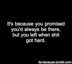You promised you'd always be there, but you left when shit got hard.