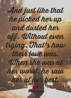 And just like that he picked her up and dusted her off. Without even trying. That's how their love was. When she was at her worst, he saw her at her best.