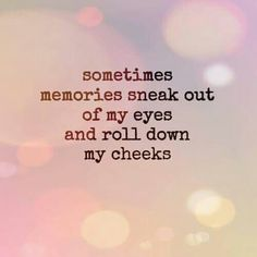 Sometimes memories sneak out of my eyes & roll down my cheeks