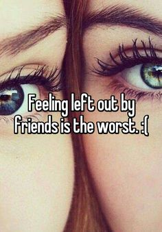 """""""Feeling left out by friends is the worst. :("""""""
