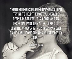 Nothing brings me more happiness than trying to help the most vulnerable people in society. It is a goal and an essential part of my life - a kind of destiny. Whoever is in distress can call on me. I will come running wherever they are. - Princess Diana at Lifehack QuotesPrincess Diana at http://quotes.lifehack.org/by-author/princess-diana/