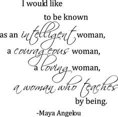Maya Angelou - An Intelligent, Courageous, Loving Woman who Teaches by being.