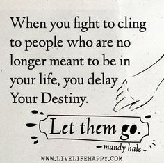 When you fight to cling to people who are no longer meant to be in your life, you delay your destiny. Let them go. -Mandy Hale