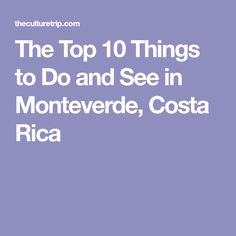 The Top 10 Things to Do and See in Monteverde, Costa Rica