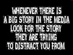 WHENEVER THERE IS A BIG STORY IN THE MEDIA LOOK FOR THE STROY THEY ARE TRYING TO DISTRACT YOU FROM . . .