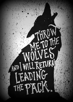 throw me to the wolves and i will return leading the pack | Tumblr