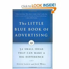 The Little Blue Book of Advertising: 52 Small Ideas That Can Make a Big Difference by Steve Lance. $7.98. 288 pages. Author: Steve Lance. Publisher: Portfolio Hardcover (July 6, 2006). Publication: July 6, 2006