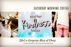 Saturday Morning Coffee  note to self: it starts with me to do:  scatter kindness today   She's a Gorgeous Mess of Chaos made entirely of #loveandcontradictions  #KindnessMatters #makeadifference #ShareYourStory  shesagorgeousmessofchaos #loveandcontradictions #mess #chaos #SoulBeautiful #gorgeous #xoxoxo #soul #love #gratitude #YOUareSoulBeautiful  #SaturdayMorningCoffee #notetoself #startswithme